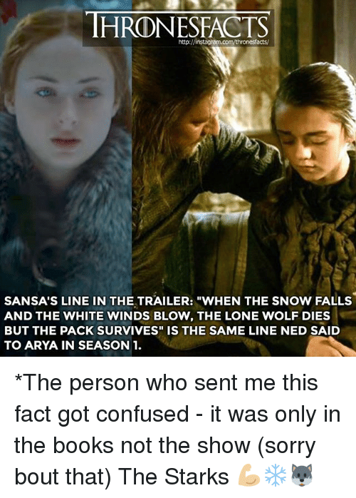 """lone wolf: HRONESFACTS  http://instagram  acts/  SANSA'S LINE IN THE TRAILER: """"WHEN THE SNOW FALLS  AND THE WHITE WINDS BLOW, THE LONE WOLF DIES  BUT THE PACK SURVIVES"""" IS THE SAME LINE NED SAID  TO ARYA IN SEASON 1. *The person who sent me this fact got confused - it was only in the books not the show (sorry bout that) The Starks 💪🏼❄️🐺"""