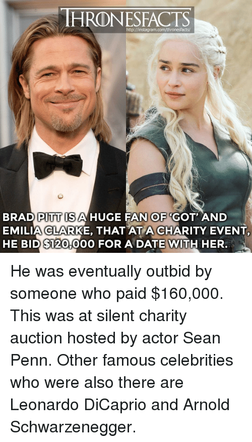 Emilia Clarke: HRONESFACTS  http://instagram.com/thronesfacts  BRAD PITT ISAHUGE FAN OF 'GOT AND  EMILIA CLARKE, THAT AT A CHARITY EVENT  HE BID $120,00O FOR A DATE WITH HER. He was eventually outbid by someone who paid $160,000. This was at silent charity auction hosted by actor Sean Penn. Other famous celebrities who were also there are Leonardo DiCaprio and Arnold Schwarzenegger.