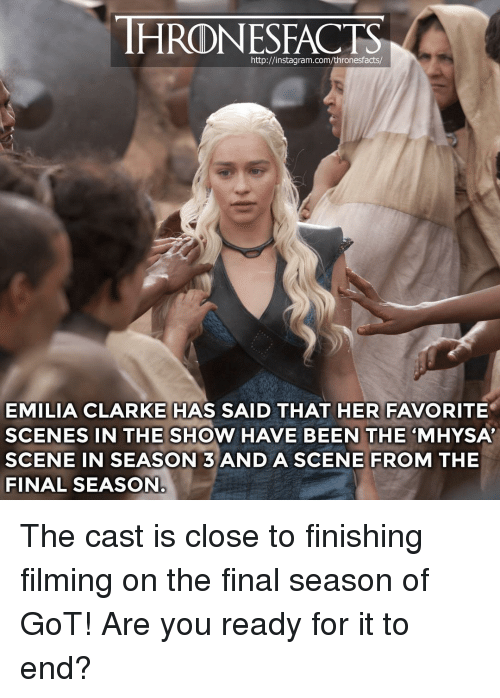 "Emilia Clarke: HRONESFACTS  http://instagram.com/thronesfacts/  EMILIA CLARKE HAS SAID THAT HER FAVORITE  SCENES IN THE SHOW HAVE BEEN THE ""MHYSA  SCENE IN SEASON 3ANDASCENE FROM THE  FINAL SEASON The cast is close to finishing filming on the final season of GoT! Are you ready for it to end?"