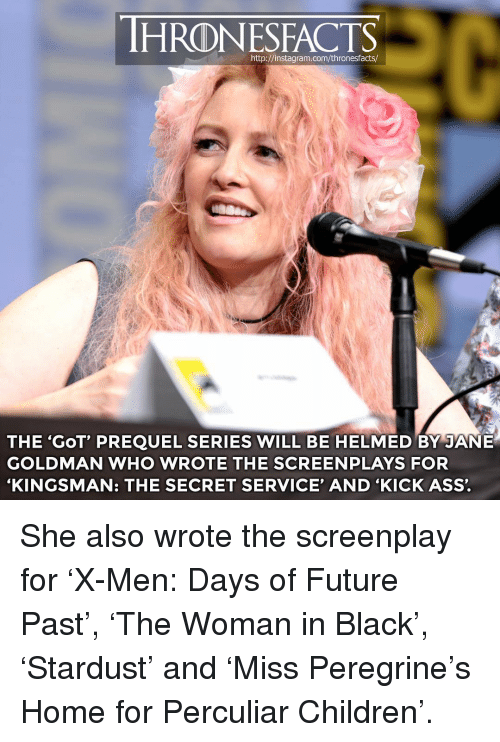 secret service: HRONESFACTS  THE 'GoT' PREQUEL SERIES WILL BE HELMED BY JANE  GOLDMAN WHO WROTE THE SCREENPLAYS FOR  'KINGSMAN: THE SECRET SERVICE' AND 'KICK ASS'. She also wrote the screenplay for 'X-Men: Days of Future Past', 'The Woman in Black', 'Stardust' and 'Miss Peregrine's Home for Perculiar Children'.