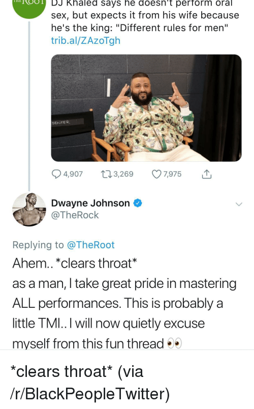 """Blackpeopletwitter, DJ Khaled, and Dwayne Johnson: HROO  DJ Khaled says he doesn't perform oral  sex, but expects it from his wife because  he's the king: """"Different rules for men""""  trib.al/ZAzoTgh  SENTER  4,907 t 3,269 7,975  Dwayne Johnson ^  @TheRock  Replying to @TheRoot  Ahem.. *clears throat*  as a man, I take great pride in mastering  ALL performances. This is probably a  little TMI..I will now quietly excuse  myself from this fun thread <p>*clears throat* (via /r/BlackPeopleTwitter)</p>"""