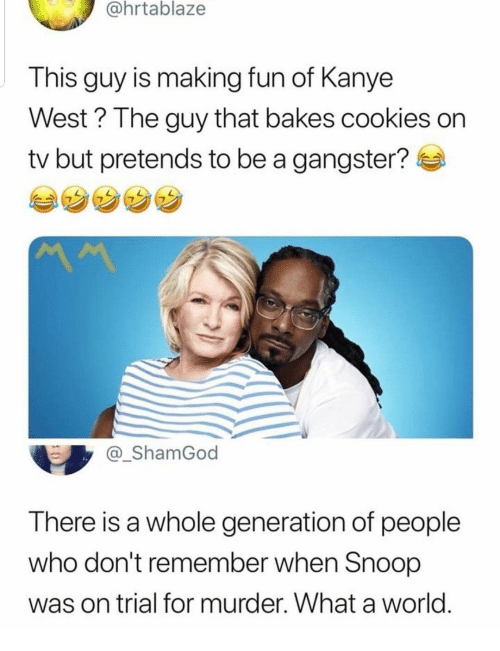 Cookies, Kanye, and Snoop: @hrtablaze  This guy is making fun of Kanye  West? The guy that bakes cookies on  tv but pretends to be a gangster?  _ShamGod  There is a whole generation of people  who don't remember when Snoop  was on trial for murder. What a world