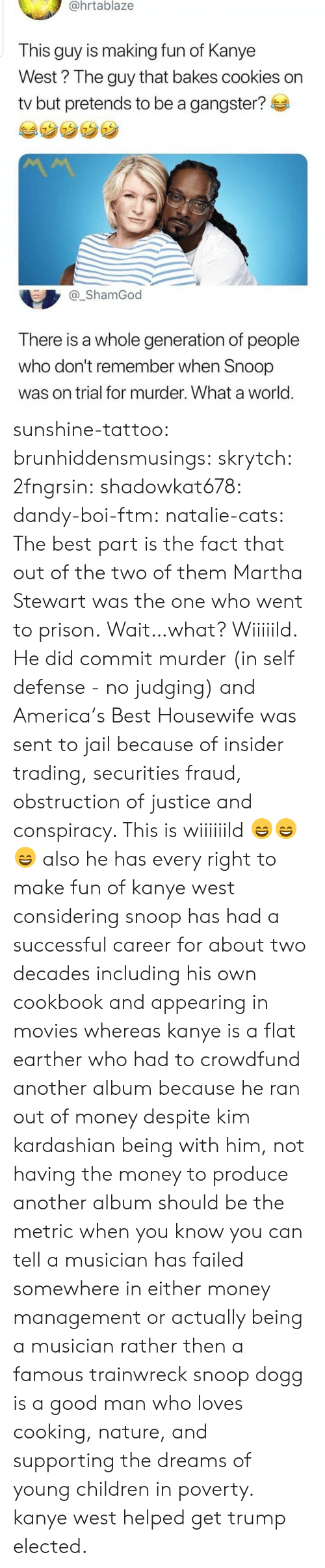 Flat Earther: @hrtablaze  This guy is making fun of Kanye  West? The guy that bakes cookies on  tv but pretends to be a gangster?  _ShamGod  There is a whole generation of people  who don't remember when Snoop  was on trial for murder. What a world sunshine-tattoo: brunhiddensmusings:  skrytch:  2fngrsin:  shadowkat678:  dandy-boi-ftm:   natalie-cats:   The best part is the fact that out of the two of them Martha Stewart was the one who went to prison.   Wait…what?   Wiiiiild. He did commit murder (in self defense - no judging) and America's Best Housewife was sent to jail because of insider trading, securities fraud, obstruction of justice and conspiracy. This is wiiiiiild 😄😄😄    also he has every right to make fun of kanye west considering snoop has had a successful career for about two decades including his own cookbook and appearing in movies whereas kanye is a flat earther who had to crowdfund another album because he ran out of money despite kim kardashian being with him, not having the money to produce another album should be the metric when you know you can tell a musician has failed somewhere in either money management or actually being a musician rather then a famous trainwreck   snoop dogg is a good man who loves cooking, nature, and supporting the dreams of young children in poverty. kanye west helped get trump elected.