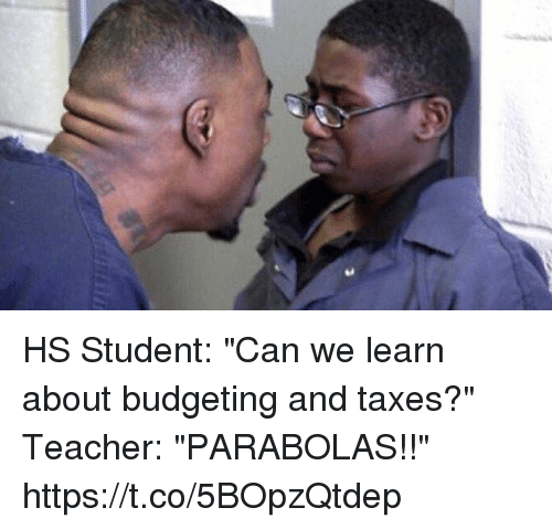 "Teacher, Taxes, and Hood: HS Student: ""Can we learn about budgeting and taxes?""  Teacher: ""PARABOLAS!!"" https://t.co/5BOpzQtdep"