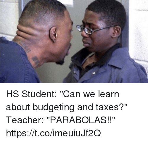 "Teacher, Taxes, and Hood: HS Student: ""Can we learn about budgeting and taxes?""  Teacher: ""PARABOLAS!!"" https://t.co/imeuiuJf2Q"
