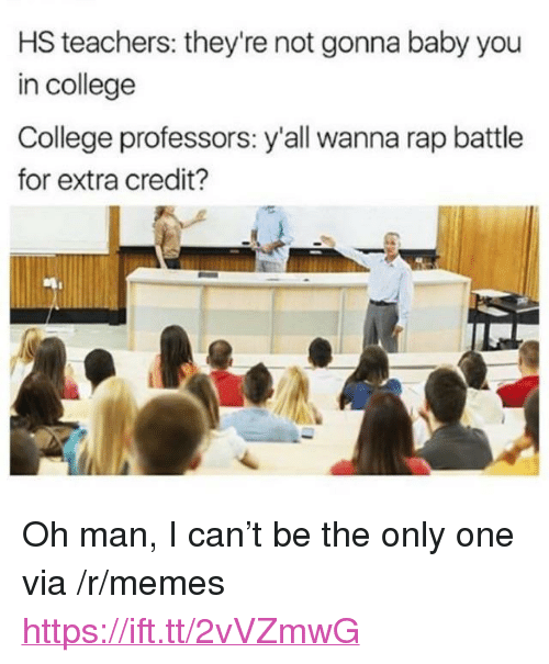 """College, Memes, and Rap: HS teachers: they're not gonna baby you  in college  College professors: y'all wanna rap battle  for extra credit? <p>Oh man, I can't be the only one via /r/memes <a href=""""https://ift.tt/2vVZmwG"""">https://ift.tt/2vVZmwG</a></p>"""