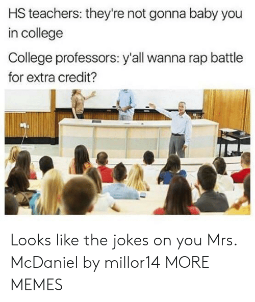 Rap battle: HS teachers: they're not gonna baby you  in college  College professors: y'all wanna rap battle  for extra credit? Looks like the jokes on you Mrs. McDaniel by millor14 MORE MEMES