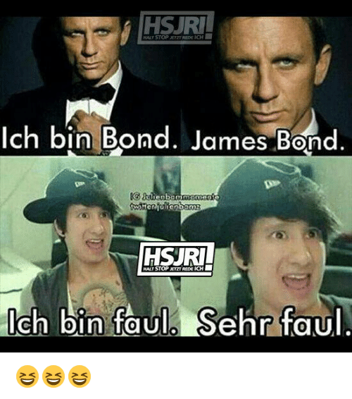 bond james bond: HSJR  HALY STOP JETZT REDE ICH  Ich bin Bond. James Bond.  Gtlhenbam  HALT STOP JETZT REDE ICH  lch bin faul Sehr faul  ehr TOU 😆😆😆