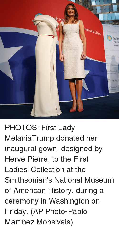 Friday, Memes, and American: hson  merican Histor  th  Smithso  History  Smithson  at History PHOTOS: First Lady MelaniaTrump donated her inaugural gown, designed by Herve Pierre, to the First Ladies' Collection at the Smithsonian's National Museum of American History, during a ceremony in Washington on Friday. (AP Photo-Pablo Martinez Monsivais)