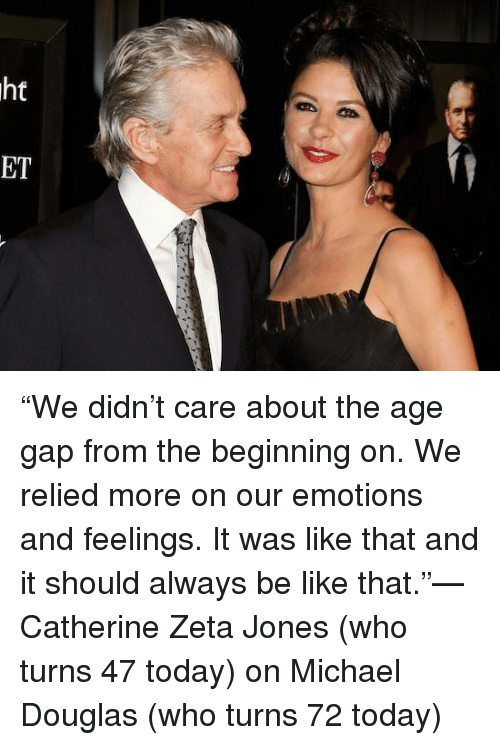 """michael douglas: ht  の  ET """"We didn't care about the age gap from the beginning on. We relied more on our emotions and feelings. It was like that and it should always be like that.""""—Catherine Zeta Jones (who turns 47 today) on Michael Douglas (who turns 72 today)"""