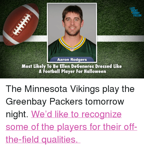 "Minnesota Vikings: HT  JIMM  FALLON  Aaron Rodgers  Most Likely To Be Ellen DeGeneres Dressed Like  A Football Player For Halloween <p>The Minnesota Vikings play the Greenbay Packers tomorrow night. <a href=""http://www.youtube.com/watch?v=ynUXcfHXZUg"" target=""_blank"">We&rsquo;d like to recognize some of the players for their off-the-field qualities. </a></p>"
