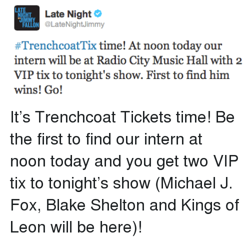 Michael J. Fox: HT  Late Night  LON @LateNightJimmy  #TrenchcoatTix time! At noon today our  intern will be at Radio City Music Hall with 2  VIP tix to tonight's show. First to find him  wins! Go! <p>It&rsquo;s Trenchcoat Tickets time! Be the first to find our intern at noon today and you get two VIP tix to tonight&rsquo;s show (Michael J. Fox, Blake Shelton and Kings of Leon will be here)!</p>