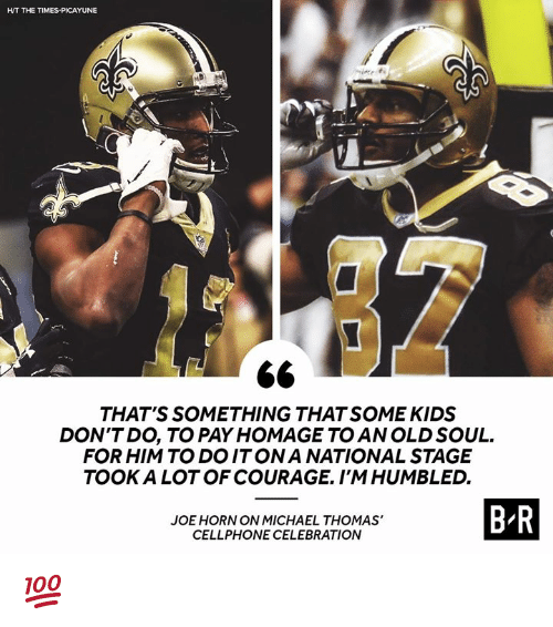homage: HT THE TIMES-PICAYUNE  THAT'S SOMETHING THAT SOME KIDS  DON'TDO, TO PAY HOMAGE TO AN OLD SOUL.  FOR HIM TO DOITONA NATIONAL STAGE  TOOK A LOT OF COURAGE. I'MHUMBLED.  JOE HORN ON MICHAEL THOMAS'  CELLPHONE CELEBRATION  B R 💯