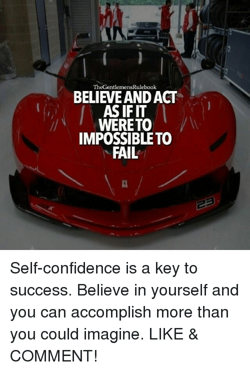 key to success: ht  TheGentlemensRulebook  BELIEVE AND ACT  AS IF IT  WERETO  IMPOSSIBLETO  FAIL  ーヨ Self-confidence is a key to success. Believe in yourself and you can accomplish more than you could imagine. LIKE & COMMENT!