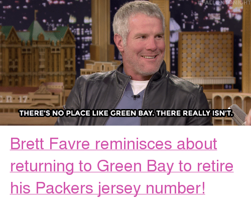 "favre: HT  THERE'S NO PLACE LIKE GREEN BAY.THERE REALLY ISN'T <p><a href=""http://www.nbc.com/the-tonight-show/video/brett-favre-talks-retiring-his-jersey-and-favre-returns/2947362"" target=""_blank"">Brett Favre reminisces about returning to Green Bay to retire his Packers jersey number!</a><br/></p>"