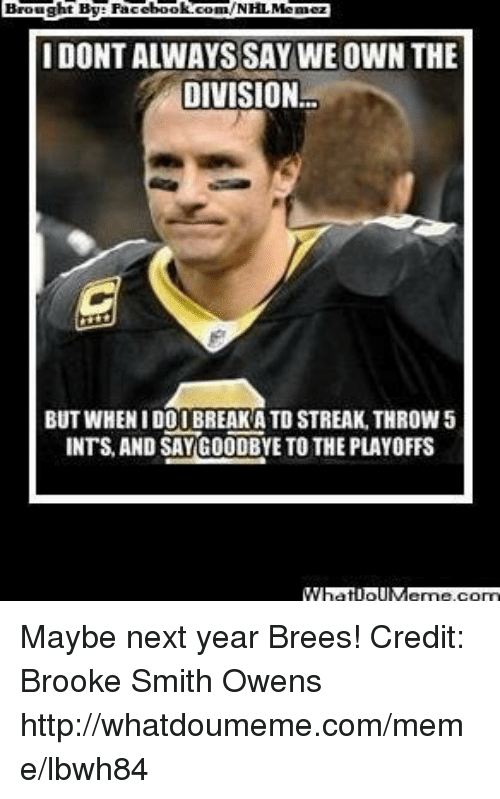 Facebook, Meme, and Nfl: htBy Facebook!  com/NHLMemez  IDONTALWAYS SAY WE OWN THE  DIVISION  BUT WHENIDORI BREAK ATDSTREAK THROW5  INTS AND SAY GOODBYE TO THE PLAYOFFS  MMPatioll Meme.com Maybe next year Brees! Credit: Brooke Smith Owens  http://whatdoumeme.com/meme/lbwh84