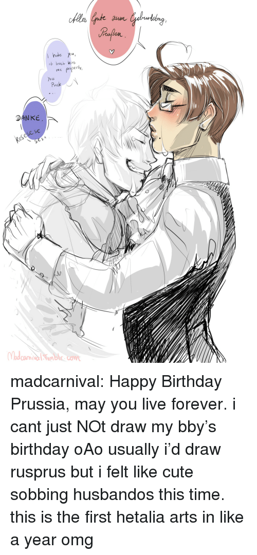 danke: hte You  leus  me properly  o u  DANKE  eSese se madcarnival:   Happy Birthday Prussia, may you live forever.  i cant just NOt draw my bby's birthday oAo usually i'd draw rusprus but i felt like cute sobbing husbandos this time. this is the first hetalia arts in like a year omg