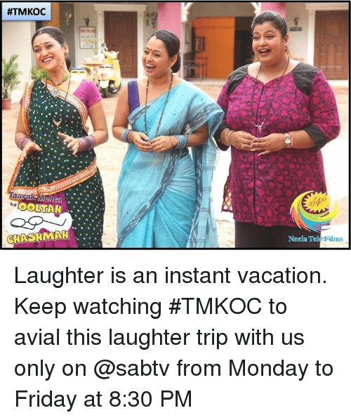 Friday, Memes, and Vacation: HTMKOC  ka  OOLNTAH  OCHASHMAH  Neela Tek  Films Laughter is an instant vacation. Keep watching #TMKOC to avial this laughter trip with us only on  @sabtv from Monday to Friday at 8:30 PM