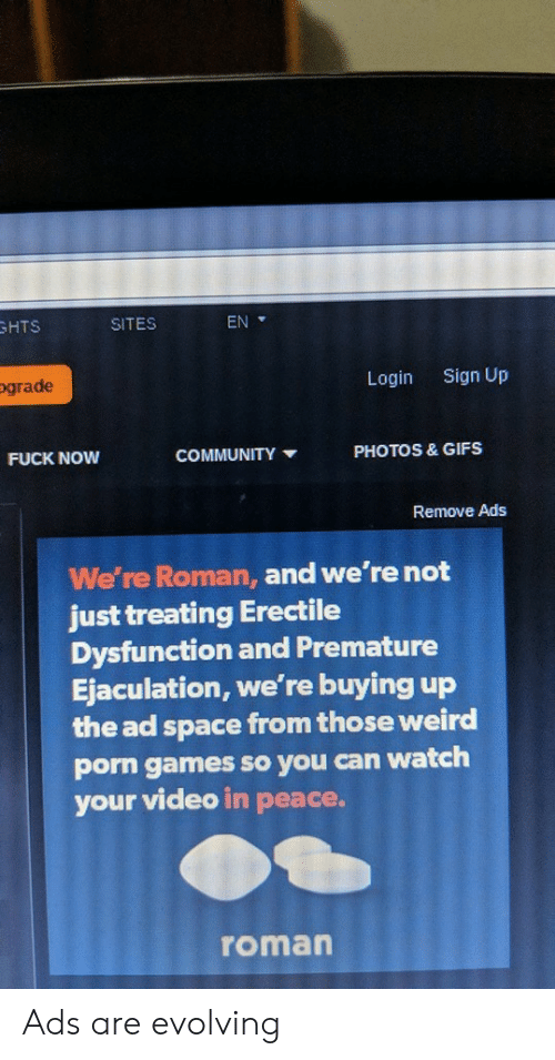 Roman: HTS  SITES  EN  ograde  Login  Sign Up  PHOTOS & GIFS  FUCK NOW  COMMUNITY  Remove Ads  We're Roman, and we're not  just treating Erectile  Dysfunction and Premature  Ejaculation, we're buying up  the ad space from those weird  porn games so you can watch  your video in peace.  roman Ads are evolving
