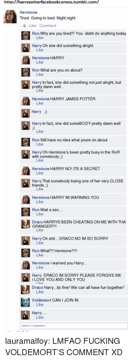 I Warned You: htto://harrvpotterfacebookconvos.tumblr.com/  Hermione  Tired. Going to bed. Night night  Like Comment  Ron Why are you tired?! You didnt do anything today  Like  Harry Oh she did something alright  Hermione HARRY  Like  Ron What are you on about?  Like  Harry In fact, she did something not just alright, but  pretty damn well  Hermione HARRY JAMES POTTER  Like  Harry)  Harry In fact, she did someBODY pretty damn well  Like  Ron Still have no idea what youre on about  Harry Oh Hermione's been pretty busy in the RoR  with somebody )  Like  Hermione HARRY NO! ITS A SECRET  Harry That somebody being one of her very CLOSE  friends :  Hermione HARRY IM WARNING YOU  Ron Wait a sec  Like  Draco HARRYS BEEN CHEATING ON ME WITH THA  GRANGER?!!  Like  Harry Oh shit... DRACO NO IM SO SORRY  Ron What?!! Hermione?!!!  Like  Hermione I warned you Harry  Harry DRACO IM SORRY PLEASE FORGIVE ME  ILOVE YOU AND ONLY YOU  Draco Harry...its fine! We can all have fun together!  Voldemort CAN I JOIN IN  Like  Harry  Like lauramalfoy:  LMFAO FUCKING VOLDEMORT'S COMMENT XD
