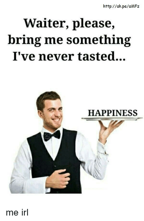 Http, Happiness, and Never: http://ah.pe/aMFz  Waiter, please,  bring me something  I've never tasted...  HAPPINESS