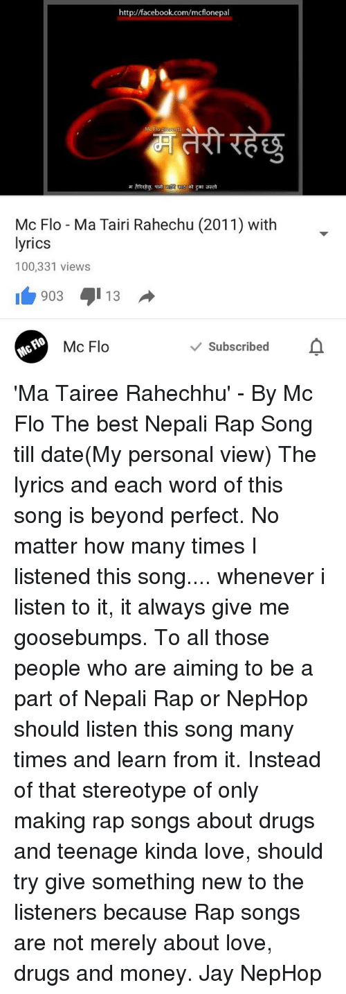 Dating, Drugs, and Facebook: http://facebook.com/mcflonepal  Mc Flo-Ma Tairi Rahechu (2011) with  lyrics  100,331 views  903 13  v Subscribed  Mc Flo 'Ma Tairee Rahechhu' - By Mc Flo  The best Nepali Rap Song till date(My personal view)  The lyrics and each word of this song is beyond perfect. No matter how many times I listened this song.... whenever i listen to it, it always give me goosebumps.  To all those people who are aiming to be a part of Nepali Rap or NepHop should listen this song many times and learn from it. Instead of that stereotype of only making rap songs about drugs and teenage kinda love, should try give something new to the listeners because Rap songs are not merely about love, drugs and money.  Jay NepHop