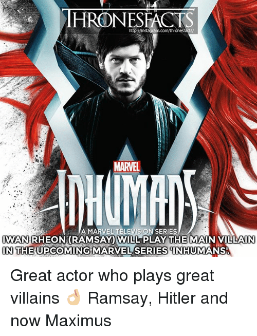 iwan rheon: http:/finstagram.com/thronesf  MARVEL  A MARVEL TELEVISION SERIES  IWAN RHEON(RAMSAY WILL PLAY THE MAIN VILLAIN  IN THE UPCOMING MARVEL SERIESNHUMANS  IN THE UPCOMING MARVEL SERIES INHUMANS Great actor who plays great villains 👌🏼 Ramsay, Hitler and now Maximus