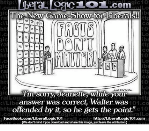 """game shows: http  gic10  L OCIC LOT..com  gic  The New Game-Show for liberals!  ttp  CO  DONT  ttp  ra  CO  ttp  ra  Tim SOIry deanette While youn  gic  om http  ral Log  answer was correct, Walter was  llLibe  101.co  offended by it, so he gets the point.""""  c10  Conn FaceBook.com/Liberal  http://LiberalLogic101.com  (We don't mind if you download and share this image, just leave the attribution.)"""
