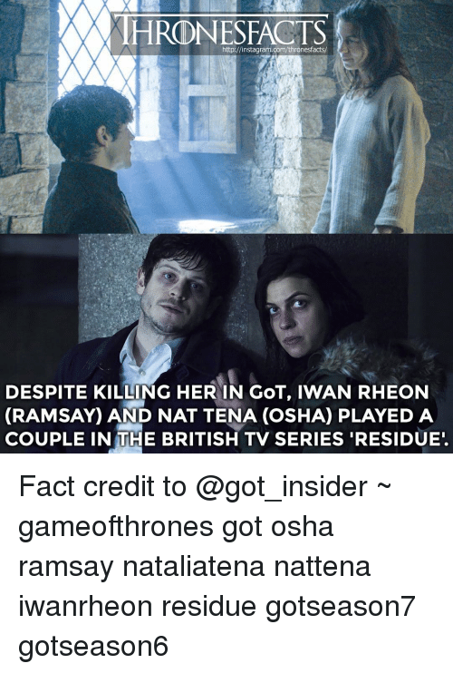 iwan rheon: http://instagram.com/thronesfacts/  DESPITE KILLING HER IN GOT, IWAN RHEON  (RAMSAY AND NAT TENA (osHA PLAYED A  COUPLE IN THE BRITISH TV SERIES RESIDUE. Fact credit to @got_insider ~ gameofthrones got osha ramsay nataliatena nattena iwanrheon residue gotseason7 gotseason6