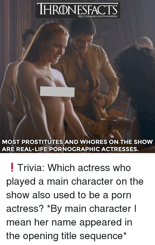 prostitutes: http://instagram.com/thronesfacts/  MOST PROSTITUTES AND WHORES ON THE SHOW  ARE REAL-LIFE PORNOGRAPHIC ACTRESSES. ❗️Trivia: Which actress who played a main character on the show also used to be a porn actress? *By main character I mean her name appeared in the opening title sequence*