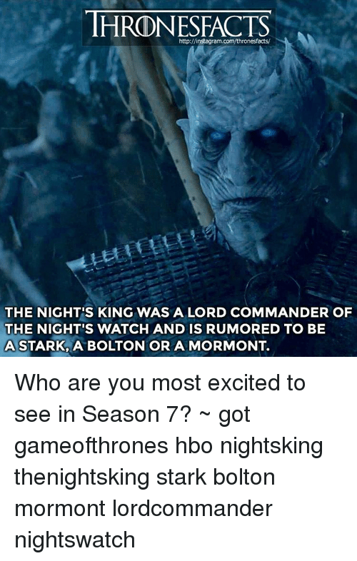 the nights watch: http://instagram.  THE NIGHT'S KING WAS A LORD COMMANDER OF  THE NIGHT'S WATCH AND IS RUMORED TO BE  A STARK A BOLTON OR A MORMONT. Who are you most excited to see in Season 7? ~ got gameofthrones hbo nightsking thenightsking stark bolton mormont lordcommander nightswatch