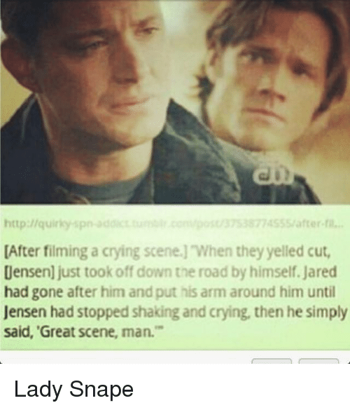 """Crying, Memes, and Addicted: http://quirky spr  addict  U37 3877 S55 after fil...  [After filming a crying scene. When they yelled cut,  Densen]just took off down the road by himself, Jared  had gone after him and put his arm around him until  Jensen had stopped shaking and crying, then he simply  Said, """"Great Scene, man."""" Lady Snape"""