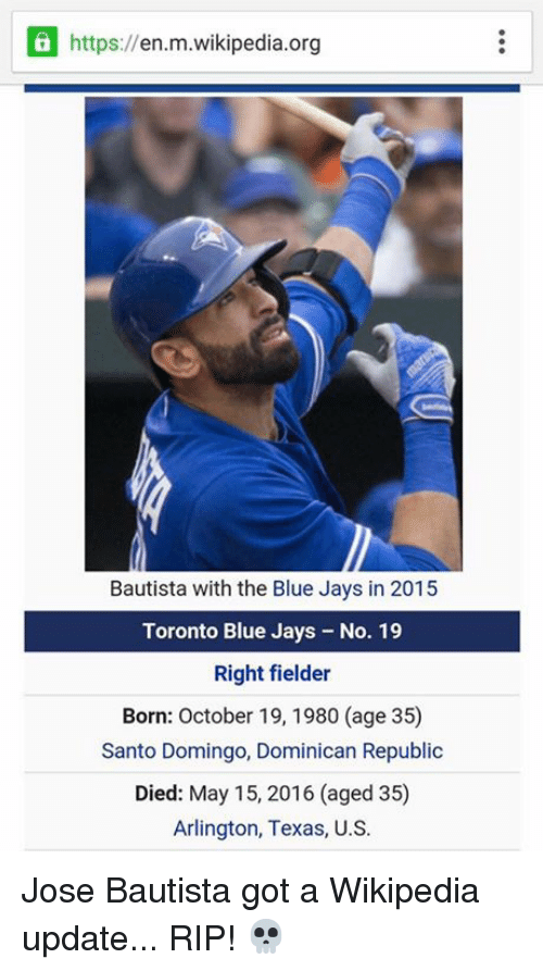 Blue Jays: https://en.m.wikipedia.org  Bautista with the Blue Jays in 2015  Toronto Blue Jays - No. 19  Right fielder  Born: October 19, 1980 (age 35)  Santo Domingo, Dominican Republic  Died: May 15, 2016 (aged 35)  Arlington, Texas, U.S. Jose Bautista got a Wikipedia update... RIP! 💀