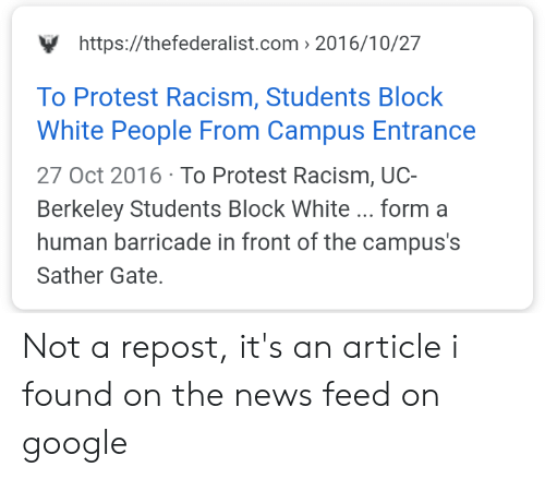 UC Berkeley: https://thefederalist.com 2016/10/27  To Protest Racism, Students Block  White People From Campus Entrance  27 Oct 2016 To Protest Racism, UC-  Berkeley Students Block White ... form a  human barricade in front of the campus's  Sather Gate. Not a repost, it's an article i found on the news feed on google