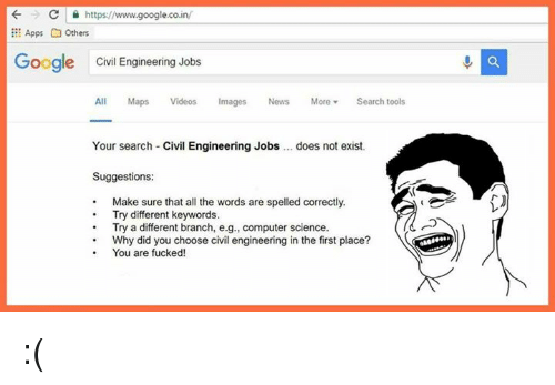 Computers, Doe, and Fucking: https://www.google.co.in/  Apps G others  Google Civil Engineering Jobs  All  Maps  Videos Images  News More  Search tools  Your search Civil Engineering Jobs does not exist.  Suggestions:  Make sure that all the words are spelled correctly.  Try different keywords.  Try a different branch, e.g., computer science.  Why did you choose civil engineering in the first place?  You are fucked! :(