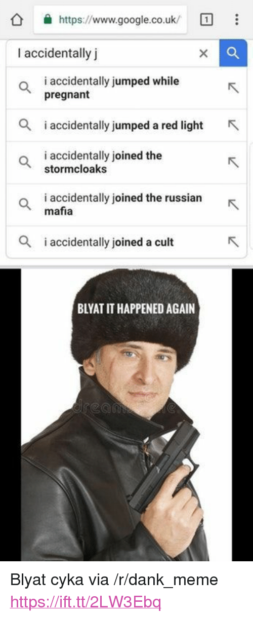 "It Happened Again: https://www.google.co.uk/  I accidentally j  i accidentally jumped while  pregnant  i accidentlly jumped a red light  i accidentally joined the  stormcloaks  o iaccidentally joined the russianR  mafia  i accidentally joined a cult  BLYAT IT HAPPENED AGAIN <p>Blyat cyka via /r/dank_meme <a href=""https://ift.tt/2LW3Ebq"">https://ift.tt/2LW3Ebq</a></p>"