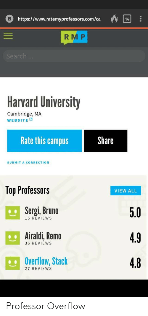Submit: https://www.ratemyprofessors.com/ca  14  RMP  Search..  Harvard University  Cambridge, MA  WEBSITE G  Rate this campus  Share  SUBMIT A CORRECTION  Top Professors  VIEW ALL  U Sergi, Bruno  5.0  15 REVIEWS  .. Airaldi, Remo  4.9  36 REVIEWS  Overflow, Stack  4.8  27 REVIEWS Professor Overflow