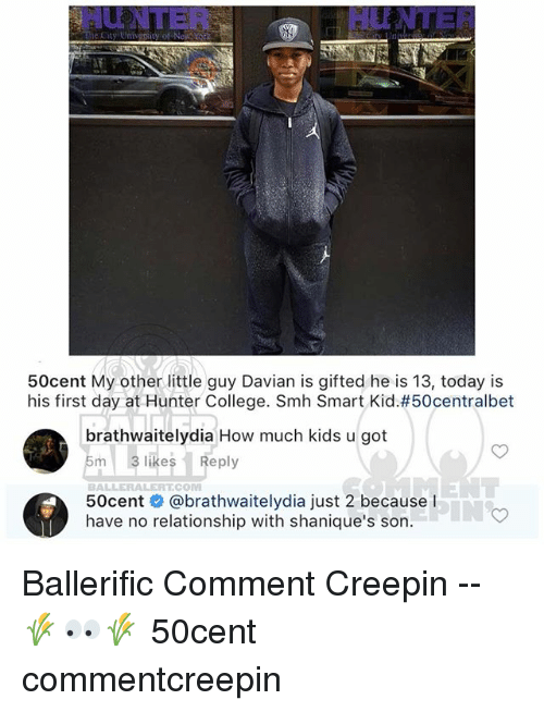 College, Memes, and Smh: HU NTER  HUNTER  50cent My other little guy Davian is gifted he is 13, today is  his first day at Hunter College. Smh Smart Kid#50centralbet  brathwaitelydia How much kids u got  m 3 likesReply  BALLERALERTCOM  50cent # @brathwaitelydia just 2 because l  have no relationship with shanique's son. Ballerific Comment Creepin -- 🌾👀🌾 50cent commentcreepin