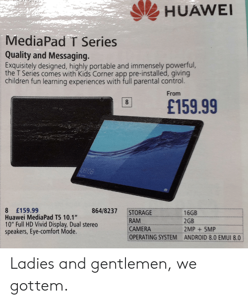 "Parental Control: HUAWE  MediaPad T Series  Quality and Messaging  Exquisitely designed, highly portable and immensely powerful,  the T Series comes with Kids Corner app pre-installed, giving  children fun learning experiences with full parental control  From  B £159.99  864/8237 STORAGE  8 £159.99  Huawei MediaPad T5 10.1""  10"" Full HD Vivid Display, Dual stereo  speakers, Eye-comfort Mode  RAM  CAMERA  OPERATING SYSTEM ANDROID 8.0 EMUI 8.0  16GB  2GB  2MP 5MP Ladies and gentlemen, we gottem."