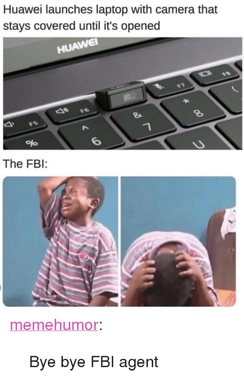 "Fbi, Tumblr, and Blog: Huawei launches laptop with camera that  stays covered until it's opened  HUAWE  8  The FBI: <p><a href=""http://memehumor.net/post/173617117473/bye-bye-fbi-agent"" class=""tumblr_blog"">memehumor</a>:</p>  <blockquote><p>Bye bye FBI agent</p></blockquote>"