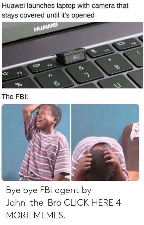 Launches: Huawei launches laptop with camera that  stays covered until it's opened  HUAWEI  IO1  F8  F7  F6  FS  &  %  6  The FBI: Bye bye FBI agent by John_the_Bro CLICK HERE 4 MORE MEMES.