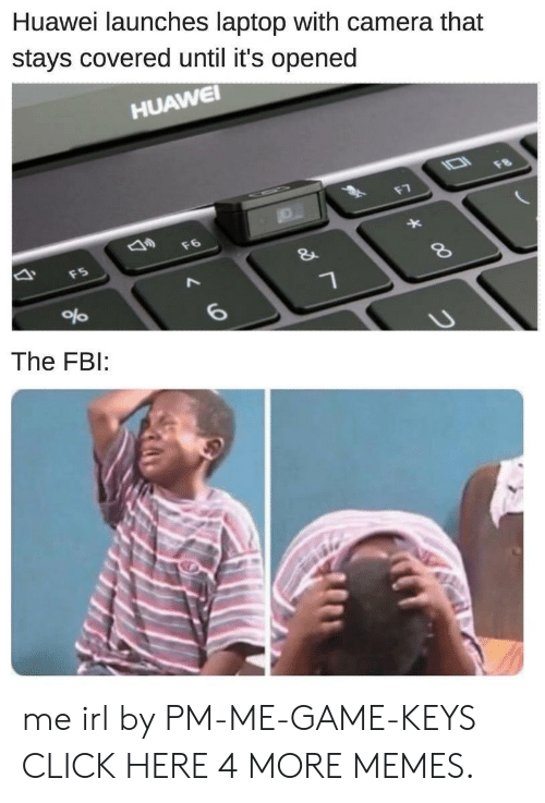 Click, Dank, and Fbi: Huawei launches laptop with camera that  stays covered until it's opened  HUAWEI  IO  F8  F7  F6  F5  &  8  6  The FBI: me irl by PM-ME-GAME-KEYS CLICK HERE 4 MORE MEMES.