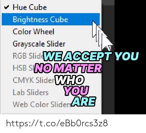cube: Hue Cube  Brightness Cube  Color Wheel  Grayscale Slider  RGB SlidWE ACCEPT YOU  HSB SNOMATTER  CMYK SliderWHO  YOU  Web Color SliderARE  Lab Sliders https://t.co/eBb0rcs3z8