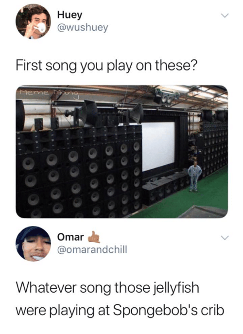 jellyfish: Huey  @wushuey  First song you play on these?  Mene  Omar  @omarandchill  Whatever song those jellyfish  were playing at Spongebob's crib