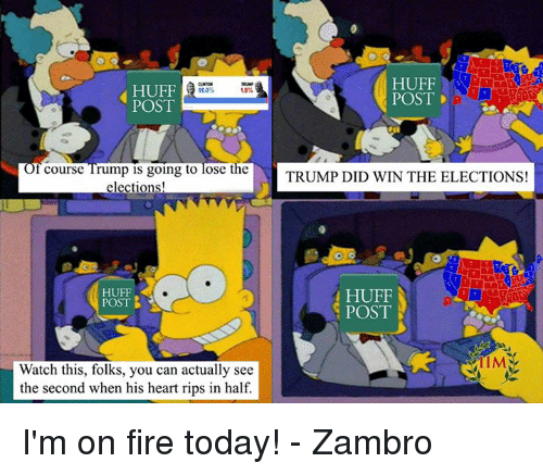 Memes, Heart, and Hearts: HUFF  HUFF  18%  POST D  POST  f course Trump is going to lose the  TRUMP DID WIN THE ELECTIONS!  elections!  HUFF  HUFF  POST  B  POST  Watch this, folks, you can actually see  the second when his heart rips in half. I'm on fire today! - Zambro