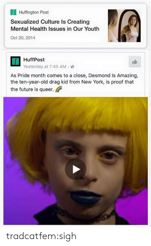 Huffington Post: Huffington Post  Sexualized Culture Is Creating  Mental Health Issues in Our Youth  Oct 20, 2014  HuffPost  Yesterday at 7:45 AM(  As Pride month comes to a close, Desmond Is Amazing,  the ten-year-old drag kid from New York, is proof that  the future is queer tradcatfem:sigh