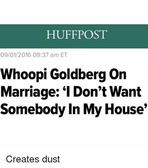 "Marriage, Memes, and My House: HUFFPOST  09/01/2016 09:37 am ET  Whoopi Goldberg on  Marriage: ""I Don't Want  Somebody In My House Creates dust"