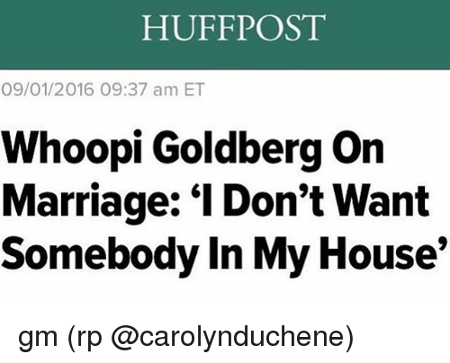 "Marriage, Memes, and My House: HUFFPOST  09/01/2016 09:37 am ET  Whoopi Goldberg on  Marriage: ""l Don't Want  Somebody In My House gm (rp @carolynduchene)"