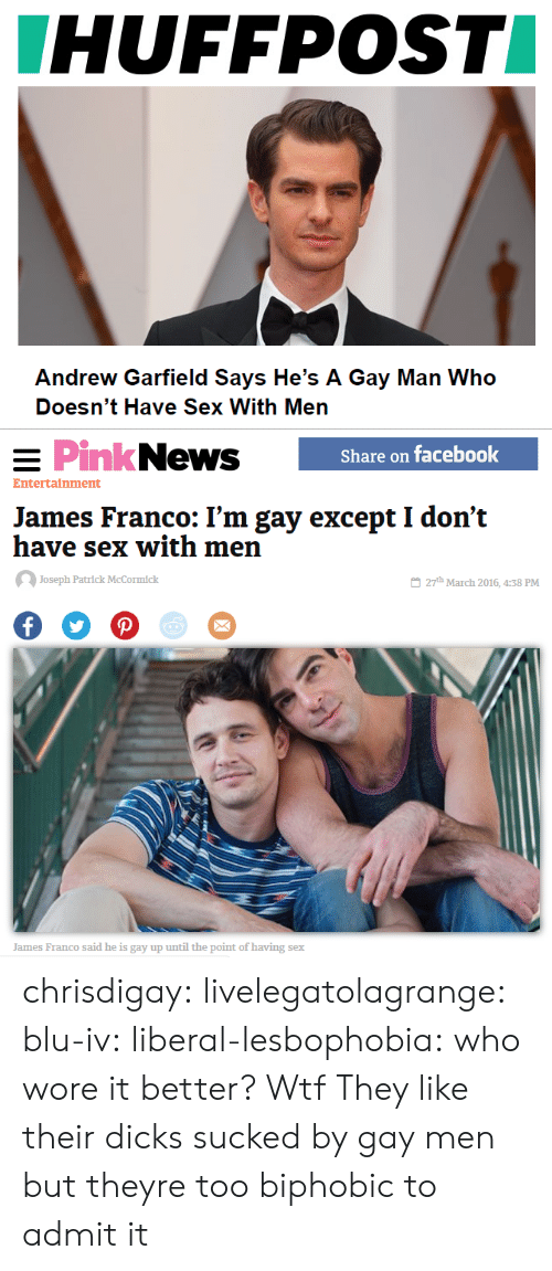 Andrew Garfield: HUFFPOST  Andrew Garfield Says He's A Gay Man Who  Doesn't Have Sex With Men   PinkNews  Share on facebook  Entertainment  James Franco: I'm gay except I don't  have sex with men  Joseph Patrlck McCormick  27th March 2016, 4:38 PM  James Franco said he is gay up until the point of having sex chrisdigay:   livelegatolagrange:   blu-iv:   liberal-lesbophobia:  who wore it better?  Wtf        They like their dicks sucked by gay men but theyre too biphobic to admit it