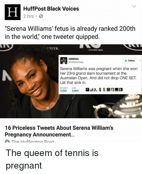 """Memes, Pregnant, and Serena Williams: HuffPost Black Voices  2 hrs  """"Serena Williams' fetus is already ranked 200th  in the world,"""" one tweeter quipped.  23RENA.  Follow  Serena Williams was pregnant when she won  her 23rd grand slam tournament at the  Australian Open. And did not drop ONE SET.  Let that sink in.  5,832  5,965  16 Priceless Tweets About Serena Williams  Pregnancy Announcement...  The Huffington Post The queem of tennis is pregnant"""